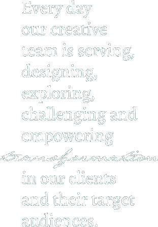 Every day our creative team is serving, designing, exploring, challenging and empowering transformation in our clients and their target audiences.